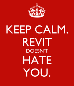 Poster: KEEP CALM. REVIT DOESN'T HATE YOU.