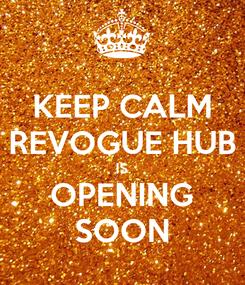 Poster: KEEP CALM REVOGUE HUB IS OPENING SOON
