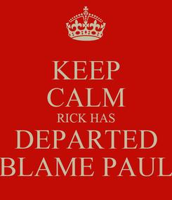 Poster: KEEP CALM RICK HAS DEPARTED BLAME PAUL