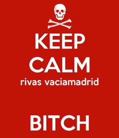 Poster: KEEP CALM rivas vaciamadrid  BITCH