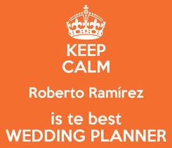 Poster: KEEP CALM Roberto Ramírez is te best WEDDING PLANNER