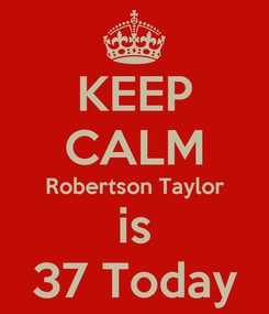 Poster: KEEP CALM Robertson Taylor is 37 Today