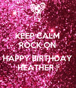 Poster: KEEP CALM ROCK ON  HAPPY BIRTHDAY HEATHER !