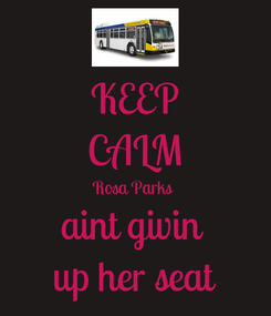 Poster: KEEP CALM Rosa Parks  aint givin  up her seat