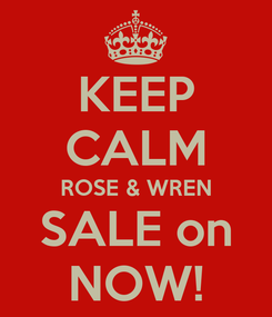 Poster: KEEP CALM ROSE & WREN SALE on NOW!