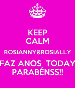 Poster: KEEP CALM ROSIANNY&ROSIALLY FAZ ANOS  TODAY PARABÉNSS!!
