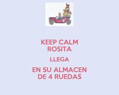 Poster: KEEP CALM ROSITA LLEGA EN SU ALMACEN DE 4 RUEDAS