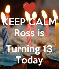 Poster: KEEP CALM Ross is  Turning 13 Today
