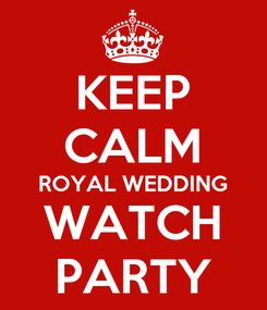 Poster: KEEP CALM ROYAL WEDDING WATCH PARTY