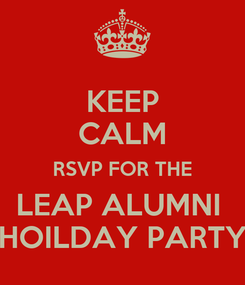 Poster: KEEP CALM RSVP FOR THE LEAP ALUMNI  HOILDAY PARTY