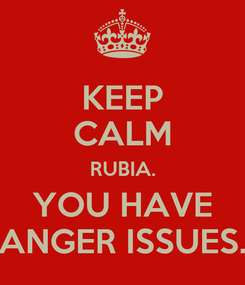 Poster: KEEP CALM RUBIA. YOU HAVE ANGER ISSUES.