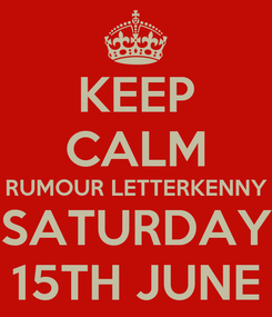 Poster: KEEP CALM RUMOUR LETTERKENNY SATURDAY 15TH JUNE