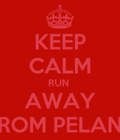 Poster: KEEP CALM RUN  AWAY FROM PELANT
