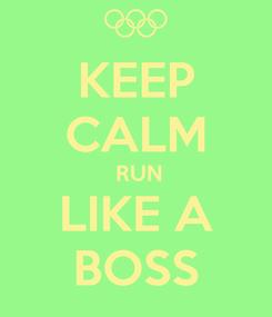 Poster: KEEP CALM  RUN LIKE A BOSS