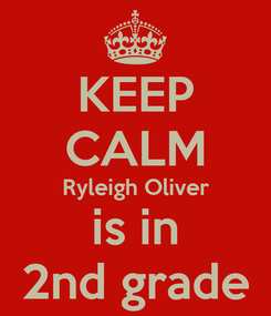 Poster: KEEP CALM Ryleigh Oliver is in 2nd grade
