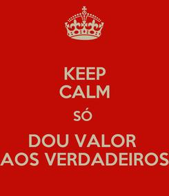 Poster: KEEP CALM SÓ  DOU VALOR  AOS VERDADEIROS