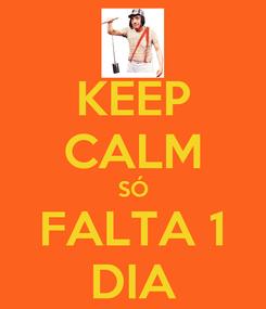Poster: KEEP CALM SÓ FALTA 1 DIA