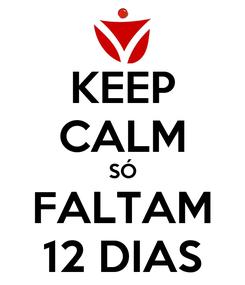 Poster: KEEP CALM SÓ FALTAM 12 DIAS