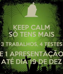 Poster: KEEP CALM SÓ TENS MAIS 3 TRABALHOS, 4 TESTES E 1 APRESENTAÇÃO ATÉ DIA 19 DE DEZ