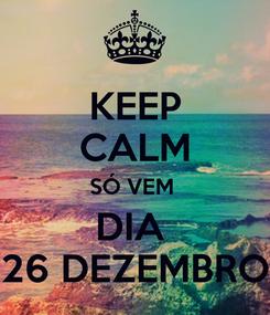 Poster: KEEP CALM SÓ VEM  DIA  26 DEZEMBRO