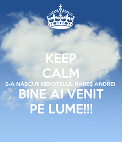 Poster: KEEP CALM S-A NĂSCUT NEPOȚELUL RAREŞ ANDREI BINE AI VENIT PE LUME!!!