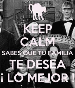 Poster: KEEP CALM SABES QUE TU FAMILIA TE DESEA ¡ LO MEJOR !