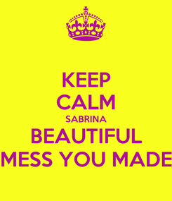 Poster: KEEP CALM SABRINA BEAUTIFUL MESS YOU MADE