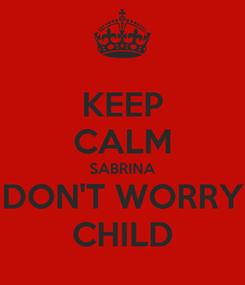 Poster: KEEP CALM SABRINA DON'T WORRY CHILD