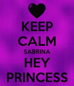 Poster: KEEP CALM SABRINA HEY PRINCESS
