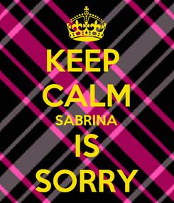 Poster: KEEP  CALM SABRINA IS SORRY