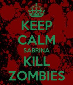 Poster: KEEP CALM SABRINA KILL ZOMBIES