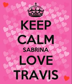 Poster: KEEP CALM SABRINA  LOVE  TRAVIS