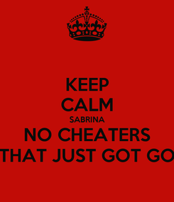 Poster: KEEP CALM SABRINA NO CHEATERS THAT JUST GOT GO
