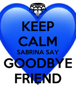 Poster: KEEP CALM SABRINA SAY GOODBYE FRIEND