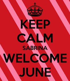Poster: KEEP CALM SABRINA WELCOME JUNE