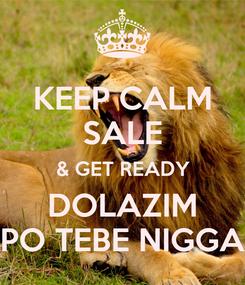 Poster: KEEP CALM SALE & GET READY DOLAZIM PO TEBE NIGGA