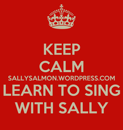 Poster: KEEP CALM SALLYSALMON.WORDPRESS.COM LEARN TO SING WITH SALLY