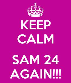 Poster: KEEP CALM  SAM 24 AGAIN!!!