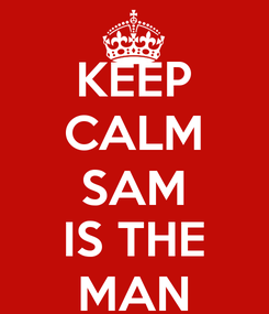 Poster: KEEP CALM SAM IS THE MAN