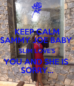 Poster: KEEP CALM SAMMY JOE BABY  SLIM LOVE'S YOU AND SHE IS  SORRY...