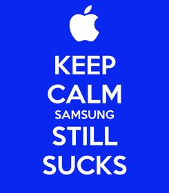 Poster: KEEP CALM SAMSUNG STILL SUCKS