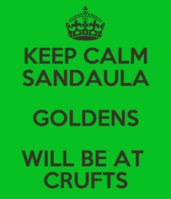 Poster: KEEP CALM SANDAULA GOLDENS WILL BE AT  CRUFTS
