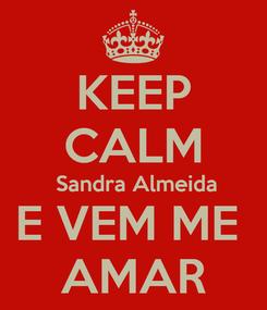 Poster: KEEP CALM  Sandra Almeida E VEM ME  AMAR