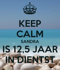 Poster: KEEP CALM SANDRA IS 12,5 JAAR IN DIENTST