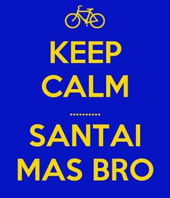 Poster: KEEP CALM .......... SANTAI MAS BRO