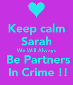 Poster: Keep calm Sarah We Will Always  Be Partners  In Crime !!