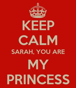 Poster: KEEP CALM SARAH, YOU ARE MY PRINCESS