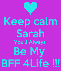 Poster: Keep calm Sarah You'll Always  Be My  BFF 4Life !!!