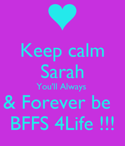 Poster: Keep calm Sarah You'll Always  & Forever be   BFFS 4Life !!!