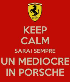 Poster: KEEP CALM SARAI SEMPRE UN MEDIOCRE IN PORSCHE